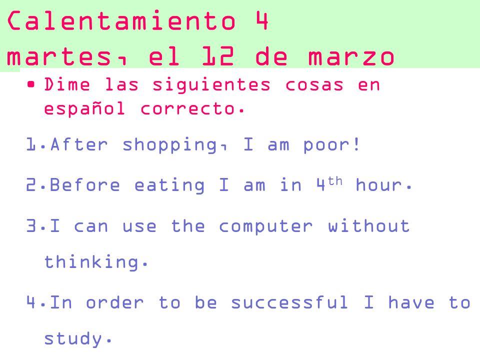 Calentamiento 4 martes, el 12 de marzo Dime las siguientes cosas en español correcto. 1.After shopping, I am poor! 2.Before eating I am in 4 th hour.