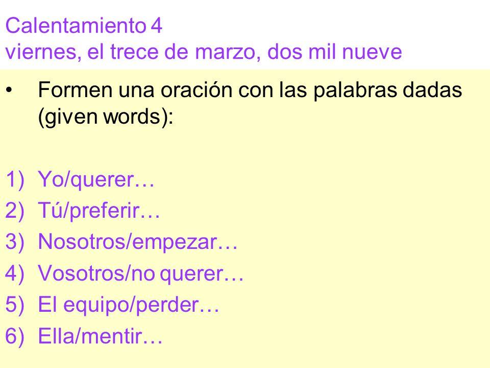 Calentamiento 4 viernes, el trece de marzo, dos mil nueve Formen una oración con las palabras dadas (given words): 1)Yo/querer… 2)Tú/preferir… 3)Nosot