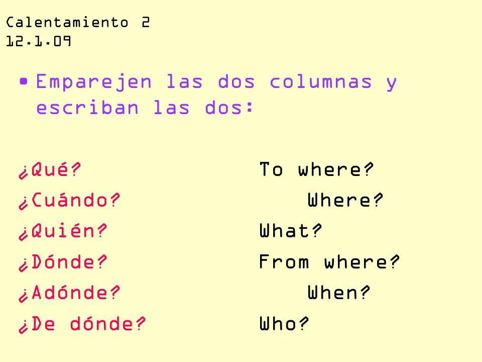 Calentamiento 2 12.1.09 Emparejen las dos columnas y escriban las dos: ¿Qué?To where? ¿Cuándo?Where? ¿Quién?What? ¿Dónde?From where? ¿Adónde?When? ¿De