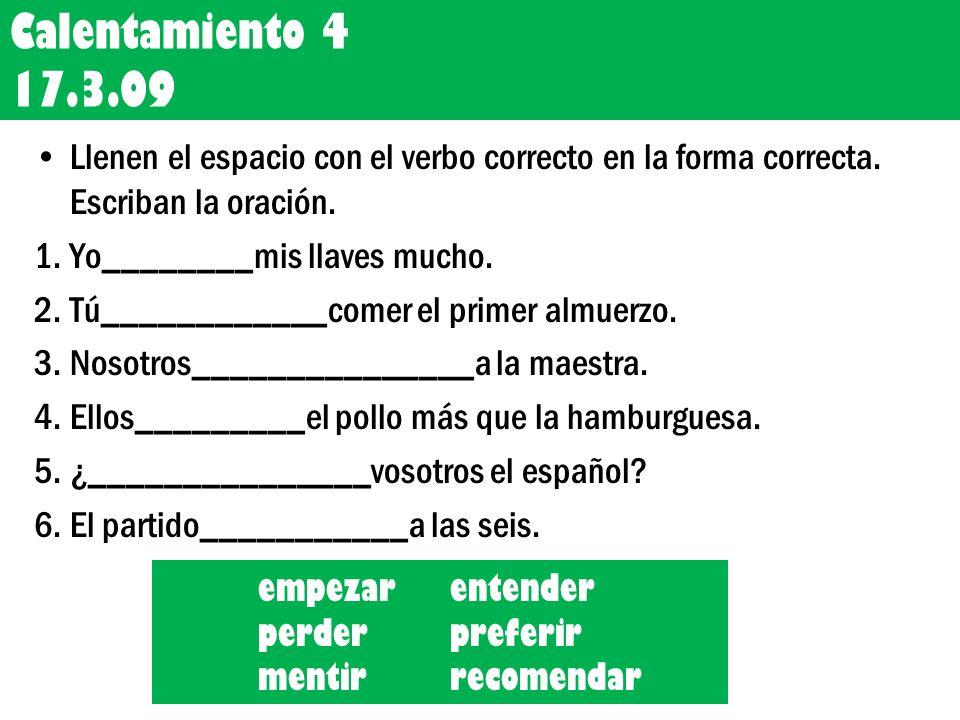 Calentamiento 4 17.3.09 Llenen el espacio con el verbo correcto en la forma correcta. Escriban la oración. 1.Yo________mis llaves mucho. 2.Tú_________