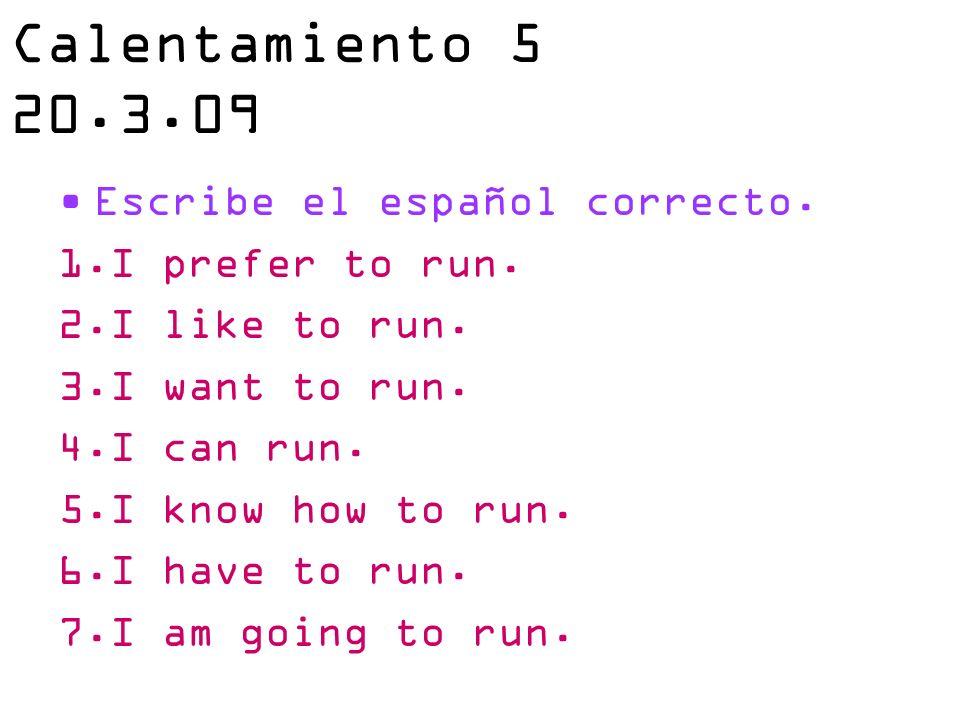 Calentamiento 5 20.3.09 Escribe el español correcto. 1.I prefer to run. 2.I like to run. 3.I want to run. 4.I can run. 5.I know how to run. 6.I have t