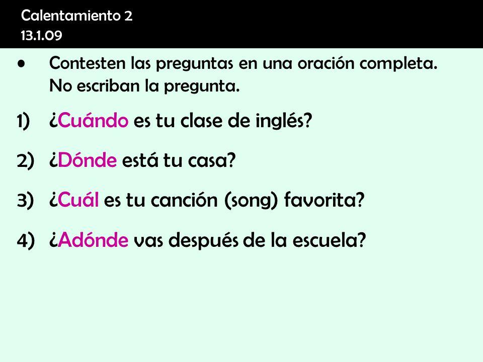 Calentamiento 2 13.1.09 Contesten las preguntas en una oración completa. No escriban la pregunta. 1)¿Cuándo es tu clase de inglés? 2)¿Dónde está tu ca