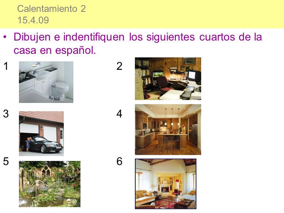 Calentamiento 2 15.4.09 Dibujen e indentifiquen los siguientes cuartos de la casa en español. 12 34 56