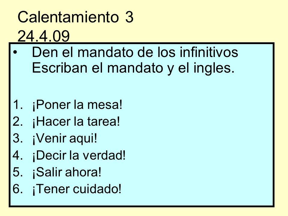 Calentamiento 3 24.4.09 Den el mandato de los infinitivos Escriban el mandato y el ingles. 1.¡Poner la mesa! 2.¡Hacer la tarea! 3.¡Venir aqui! 4.¡Deci