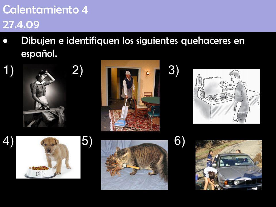 Calentamiento 4 27.4.09 Dibujen e identifiquen los siguientes quehaceres en español. 1) 2) 3) 4) 5) 6)