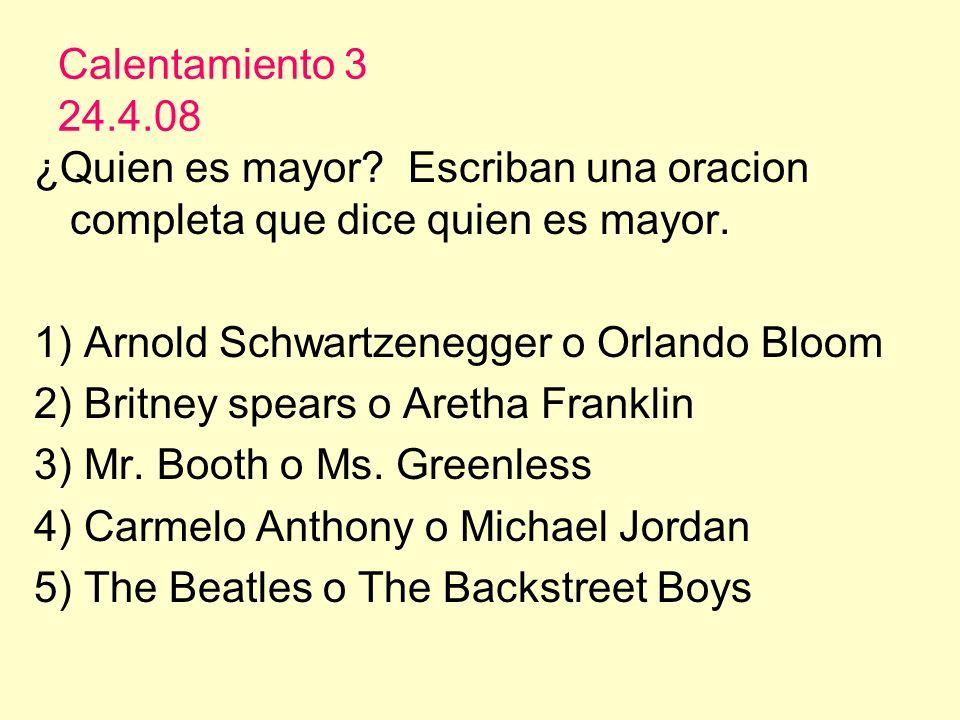 Calentamiento 3 24.4.08 ¿Quien es mayor? Escriban una oracion completa que dice quien es mayor. 1) Arnold Schwartzenegger o Orlando Bloom 2) Britney s