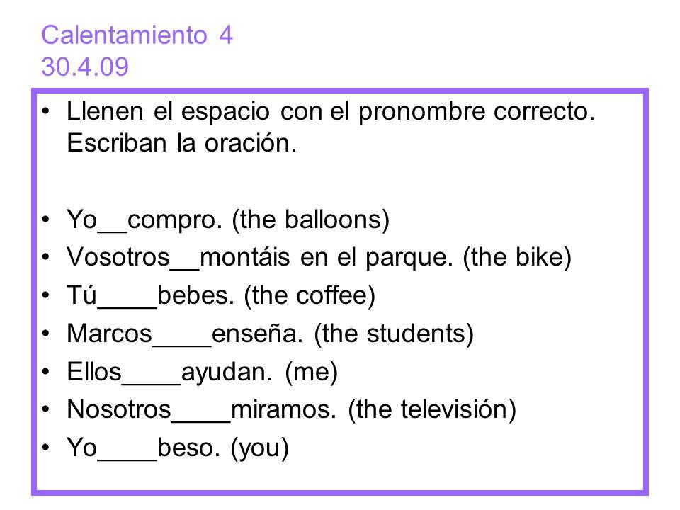 Calentamiento 4 30.4.09 Llenen el espacio con el pronombre correcto. Escriban la oración. Yo__compro. (the balloons) Vosotros__montáis en el parque. (