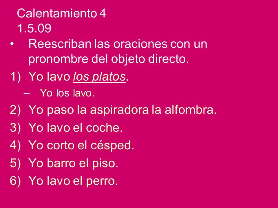 Calentamiento 4 1.5.09 Reescriban las oraciones con un pronombre del objeto directo. 1)Yo lavo los platos. –Yo los lavo. 2)Yo paso la aspiradora la al