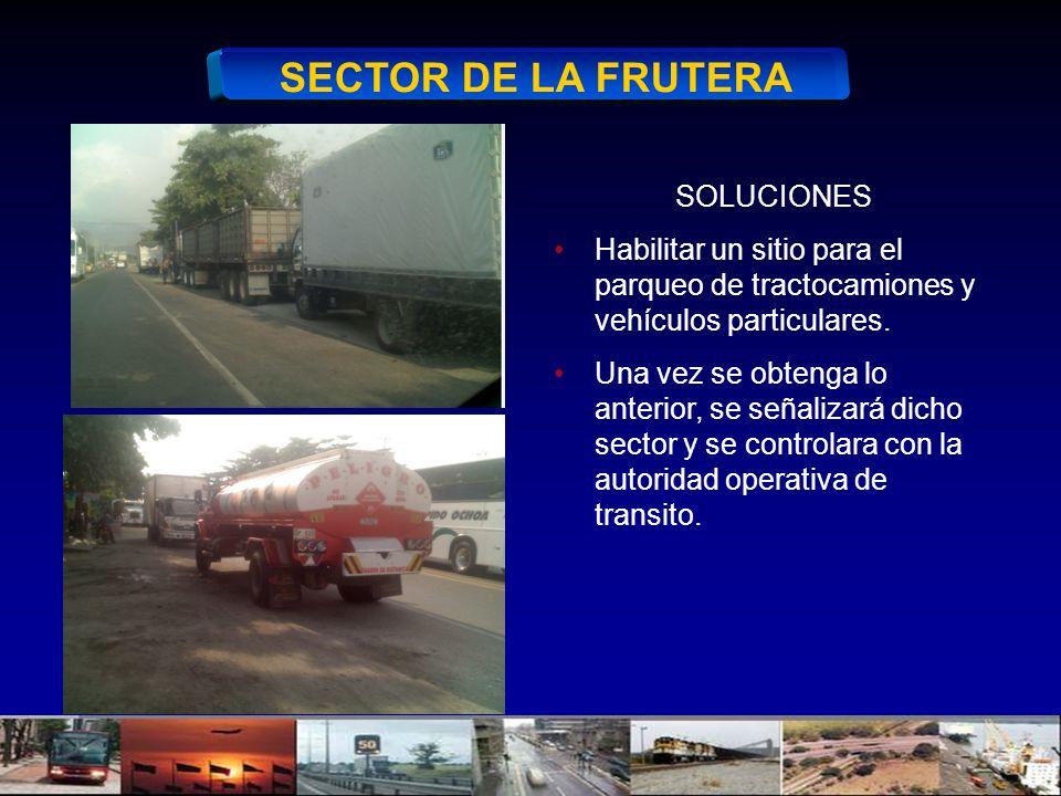 SECTOR DE LA FRUTERA SOLUCIONES Habilitar un sitio para el parqueo de tractocamiones y vehículos particulares. Una vez se obtenga lo anterior, se seña