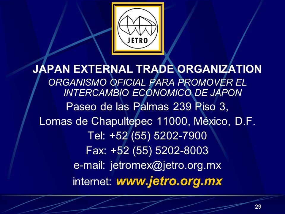 29 JAPAN EXTERNAL TRADE ORGANIZATION ORGANISMO OFICIAL PARA PROMOVER EL INTERCAMBIO ECONOMICO DE JAPON Paseo de las Palmas 239 Piso 3, Lomas de Chapultepec 11000, México, D.F.