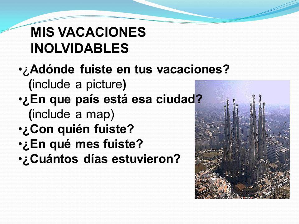 MIS VACACIONES INOLVIDABLES ¿Adónde fuiste en tus vacaciones? (include a picture) ¿En que país está esa ciudad? (include a map) ¿Con quién fuiste? ¿En