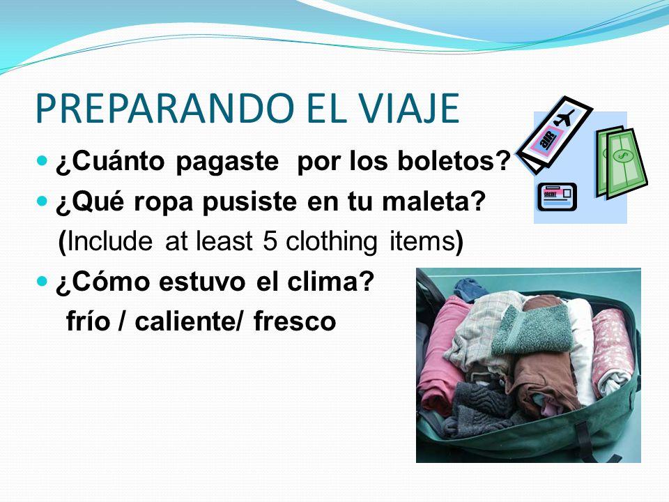 PREPARANDO EL VIAJE ¿Cuánto pagaste por los boletos? ¿Qué ropa pusiste en tu maleta? (Include at least 5 clothing items) ¿Cómo estuvo el clima? frío /