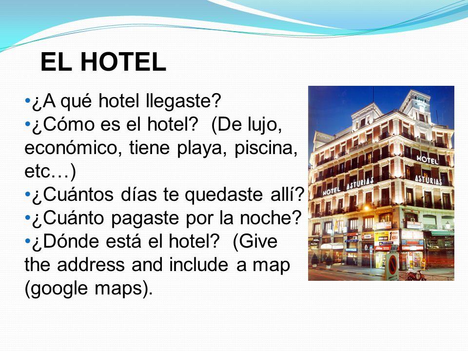 EL HOTEL ¿A qué hotel llegaste? ¿Cómo es el hotel? (De lujo, económico, tiene playa, piscina, etc…) ¿Cuántos días te quedaste allí? ¿Cuánto pagaste po