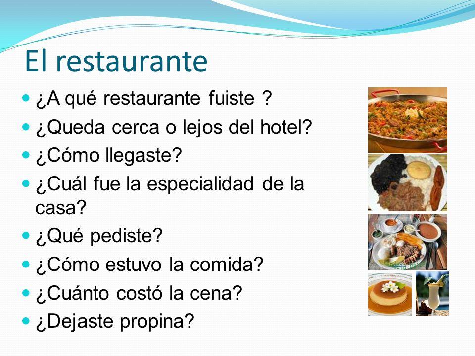 El restaurante ¿A qué restaurante fuiste ? ¿Queda cerca o lejos del hotel? ¿Cómo llegaste? ¿Cuál fue la especialidad de la casa? ¿Qué pediste? ¿Cómo e