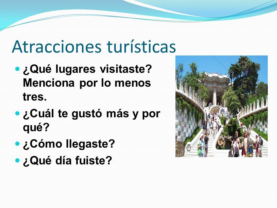 Atracciones turísticas ¿Qué lugares visitaste? Menciona por lo menos tres. ¿Cuál te gustó más y por qué? ¿Cómo llegaste? ¿Qué día fuiste?