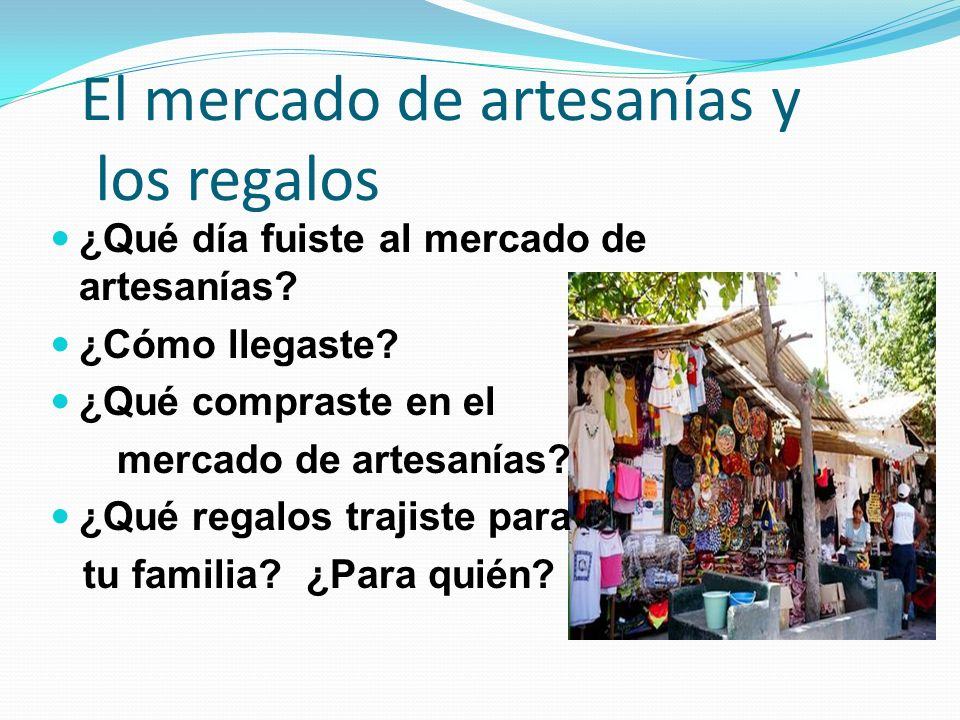 El mercado de artesanías y los regalos ¿Qué día fuiste al mercado de artesanías? ¿Cómo llegaste? ¿Qué compraste en el mercado de artesanías? ¿Qué rega