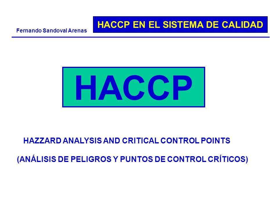 HACCP EN EL SISTEMA DE CALIDAD Fernando Sandoval Arenas HAZZARD ANALYSIS AND CRITICAL CONTROL POINTS (ANÁLISIS DE PELIGROS Y PUNTOS DE CONTROL CRÍTICO