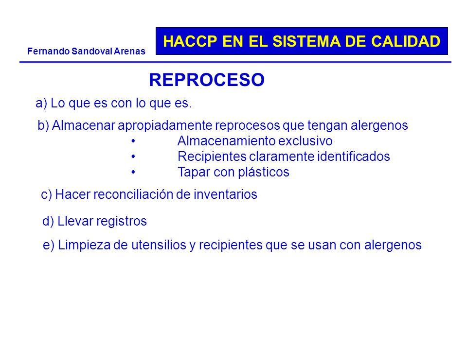 HACCP EN EL SISTEMA DE CALIDAD Fernando Sandoval Arenas REPROCESO a) Lo que es con lo que es. b) Almacenar apropiadamente reprocesos que tengan alerge