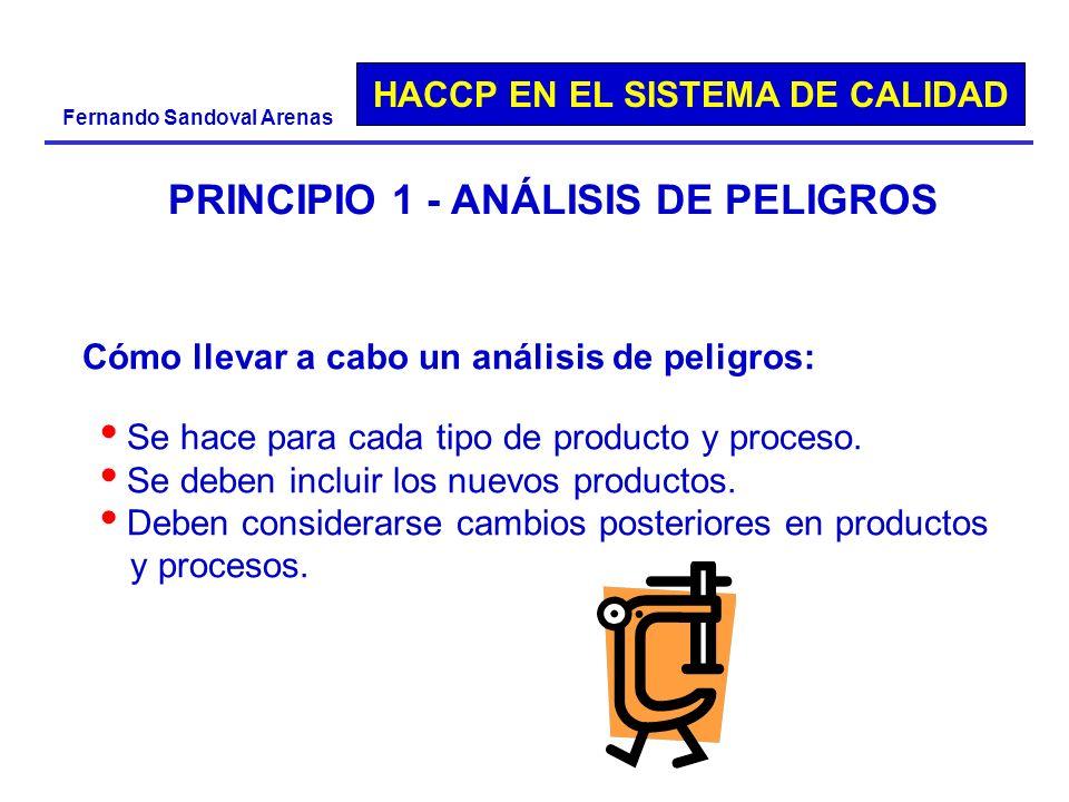 HACCP EN EL SISTEMA DE CALIDAD Fernando Sandoval Arenas PRINCIPIO 1 - ANÁLISIS DE PELIGROS Se hace para cada tipo de producto y proceso. Se deben incl