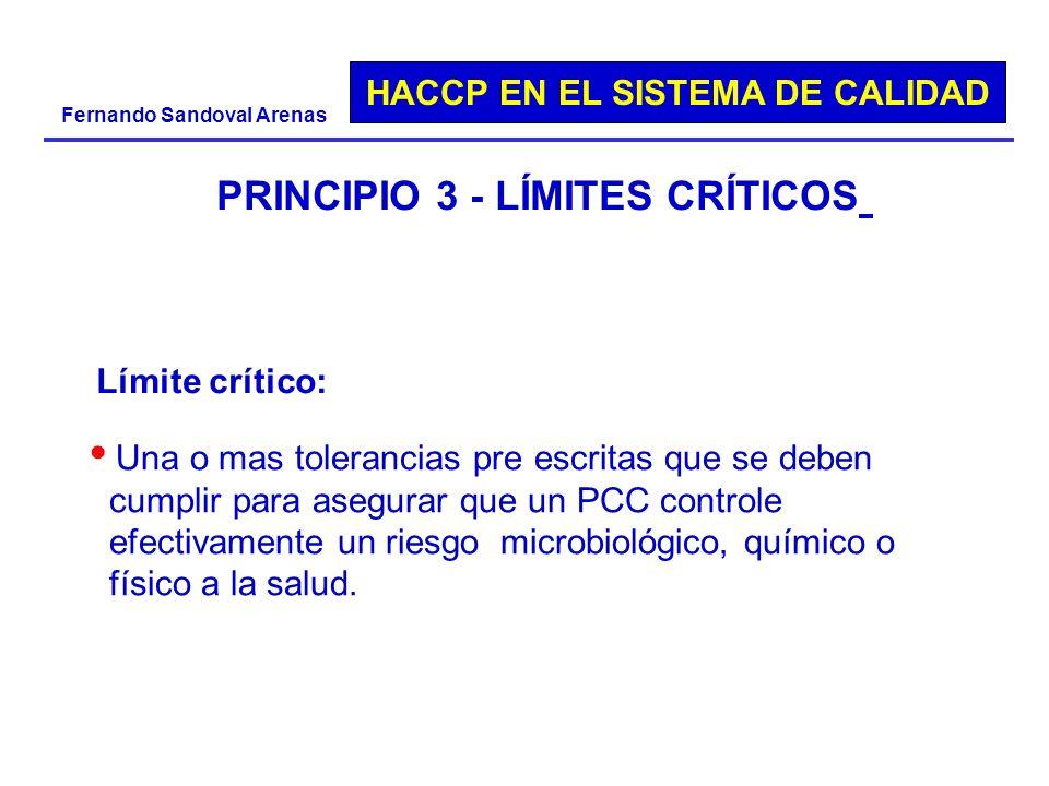 HACCP EN EL SISTEMA DE CALIDAD Fernando Sandoval Arenas PRINCIPIO 3 - LÍMITES CRÍTICOS Una o mas tolerancias pre escritas que se deben cumplir para as