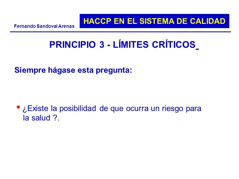 HACCP EN EL SISTEMA DE CALIDAD Fernando Sandoval Arenas PRINCIPIO 3 - LÍMITES CRÍTICOS Siempre hágase esta pregunta: ¿Existe la posibilidad de que ocu
