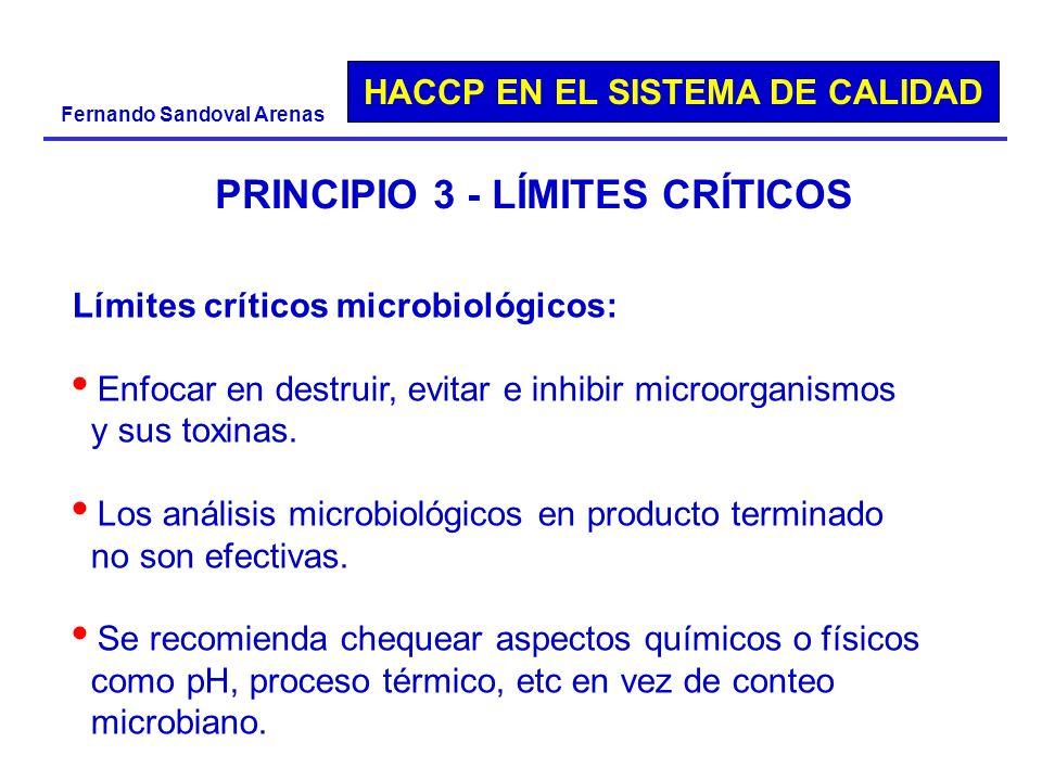 HACCP EN EL SISTEMA DE CALIDAD Fernando Sandoval Arenas PRINCIPIO 3 - LÍMITES CRÍTICOS Límites críticos microbiológicos: Enfocar en destruir, evitar e