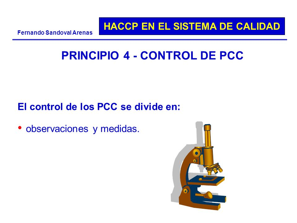 HACCP EN EL SISTEMA DE CALIDAD Fernando Sandoval Arenas PRINCIPIO 4 - CONTROL DE PCC El control de los PCC se divide en: observaciones y medidas.