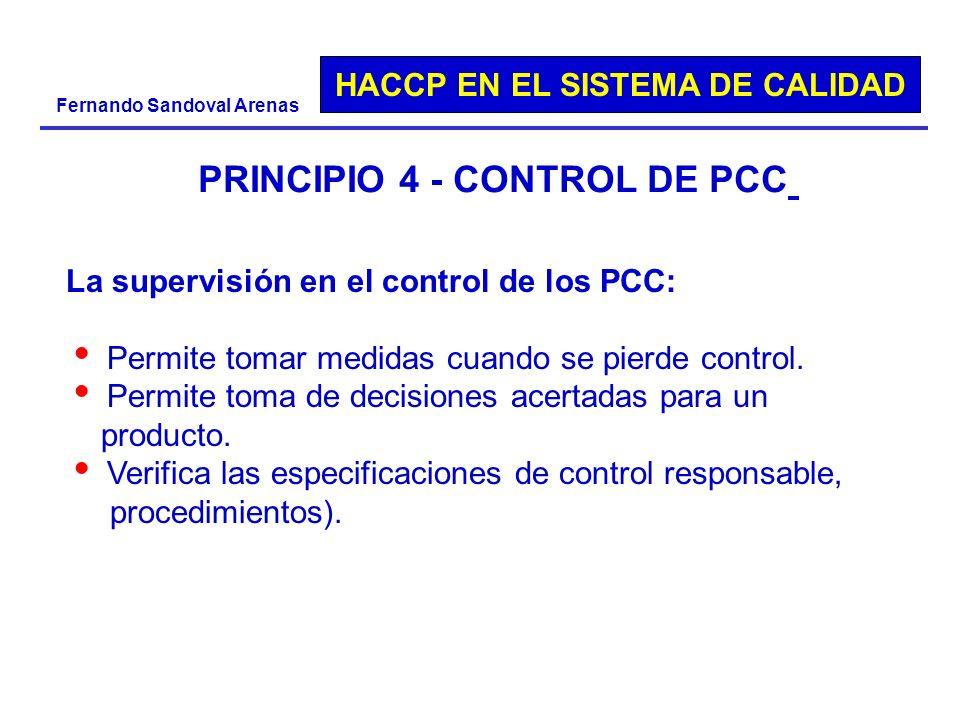 HACCP EN EL SISTEMA DE CALIDAD Fernando Sandoval Arenas PRINCIPIO 4 - CONTROL DE PCC La supervisión en el control de los PCC: Permite tomar medidas cu