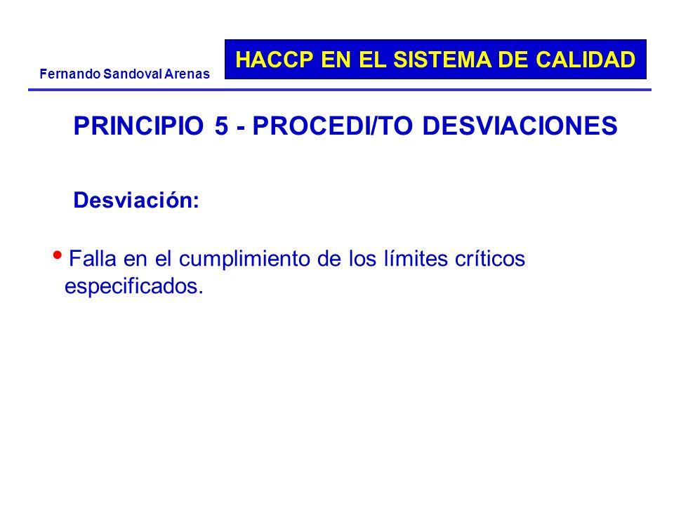 HACCP EN EL SISTEMA DE CALIDAD Fernando Sandoval Arenas PRINCIPIO 5 - PROCEDI/TO DESVIACIONES Falla en el cumplimiento de los límites críticos especif