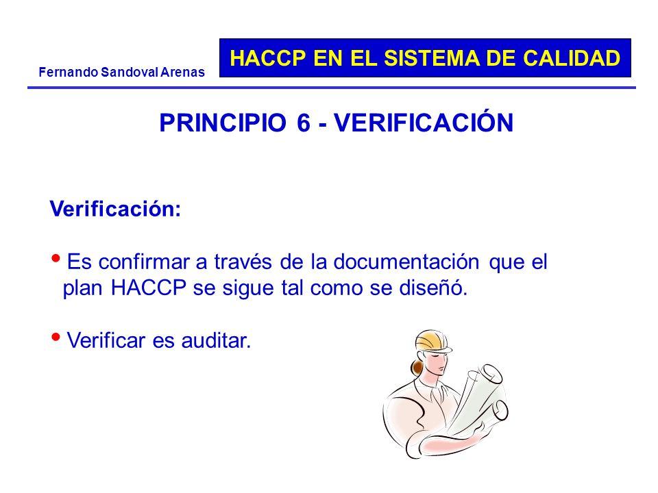 HACCP EN EL SISTEMA DE CALIDAD Fernando Sandoval Arenas PRINCIPIO 6 - VERIFICACIÓN Verificación: Es confirmar a través de la documentación que el plan