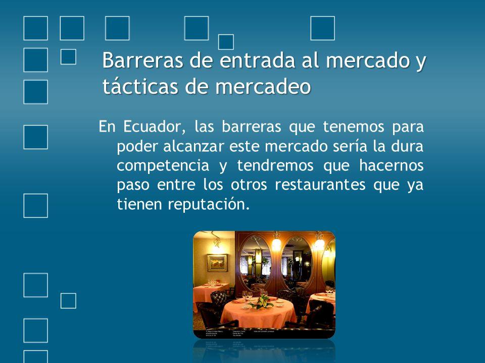 Barreras de entrada al mercado y tácticas de mercadeo En Ecuador, las barreras que tenemos para poder alcanzar este mercado sería la dura competencia y tendremos que hacernos paso entre los otros restaurantes que ya tienen reputación.