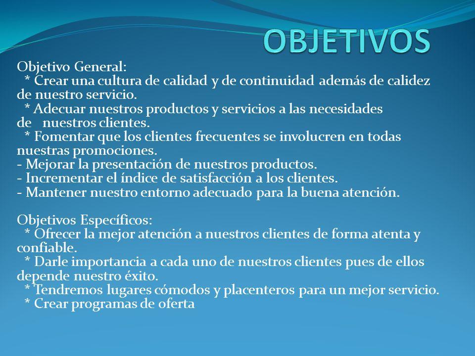 Objetivo General: * Crear una cultura de calidad y de continuidad además de calidez de nuestro servicio. * Adecuar nuestros productos y servicios a la