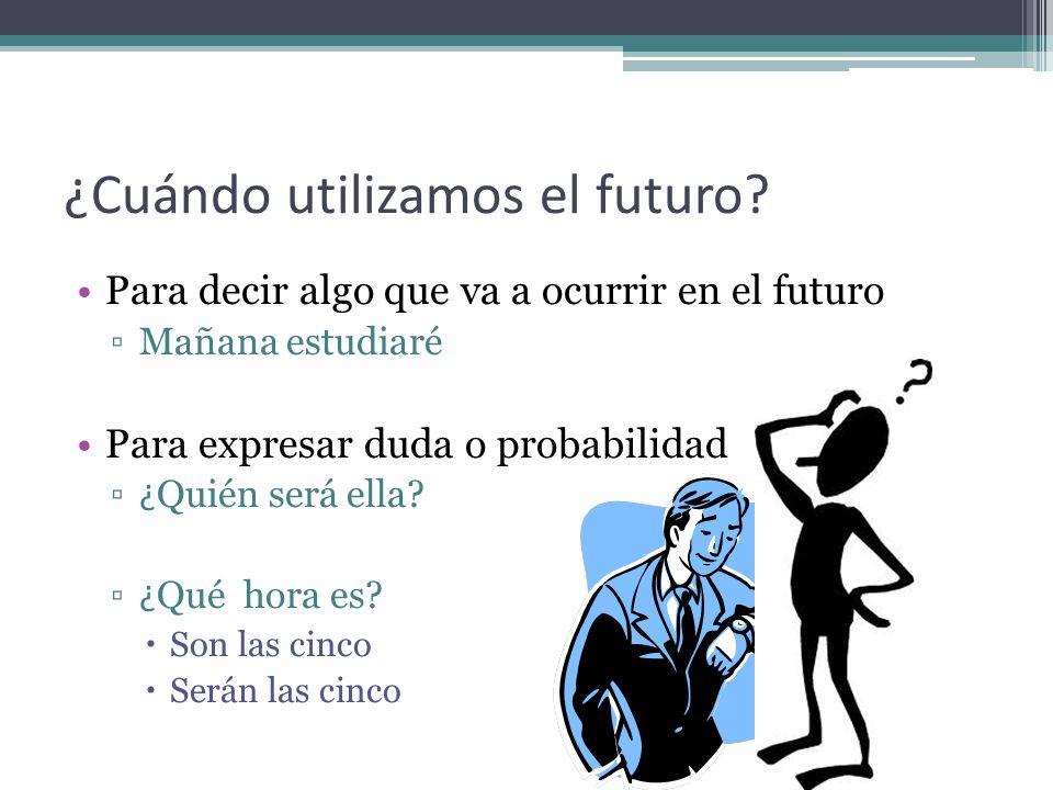 ¿Cuándo utilizamos el futuro? Para decir algo que va a ocurrir en el futuro Mañana estudiaré Para expresar duda o probabilidad ¿ Quién será ella? ¿ Qu
