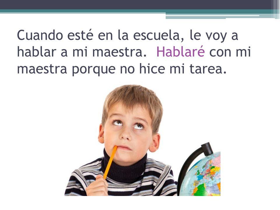 Cuando esté en la escuela, le voy a hablar a mi maestra. Hablaré con mi maestra porque no hice mi tarea.