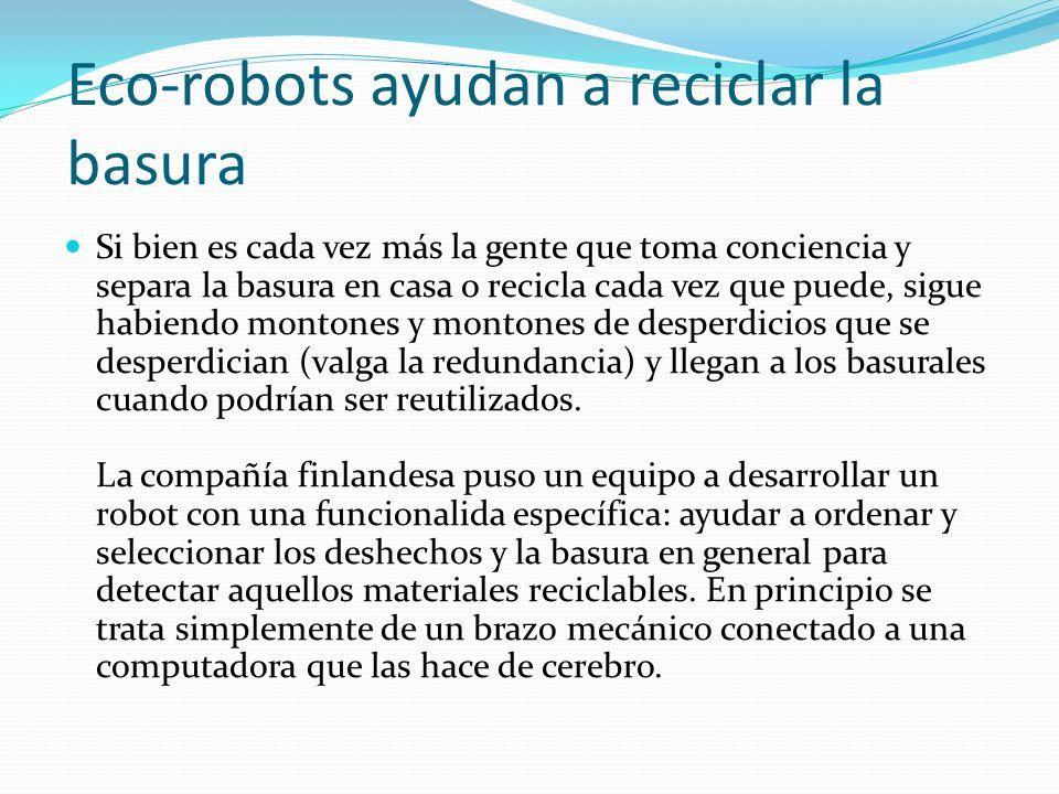 Eco-robots ayudan a reciclar la basura Si bien es cada vez más la gente que toma conciencia y separa la basura en casa o recicla cada vez que puede, sigue habiendo montones y montones de desperdicios que se desperdician (valga la redundancia) y llegan a los basurales cuando podrían ser reutilizados.