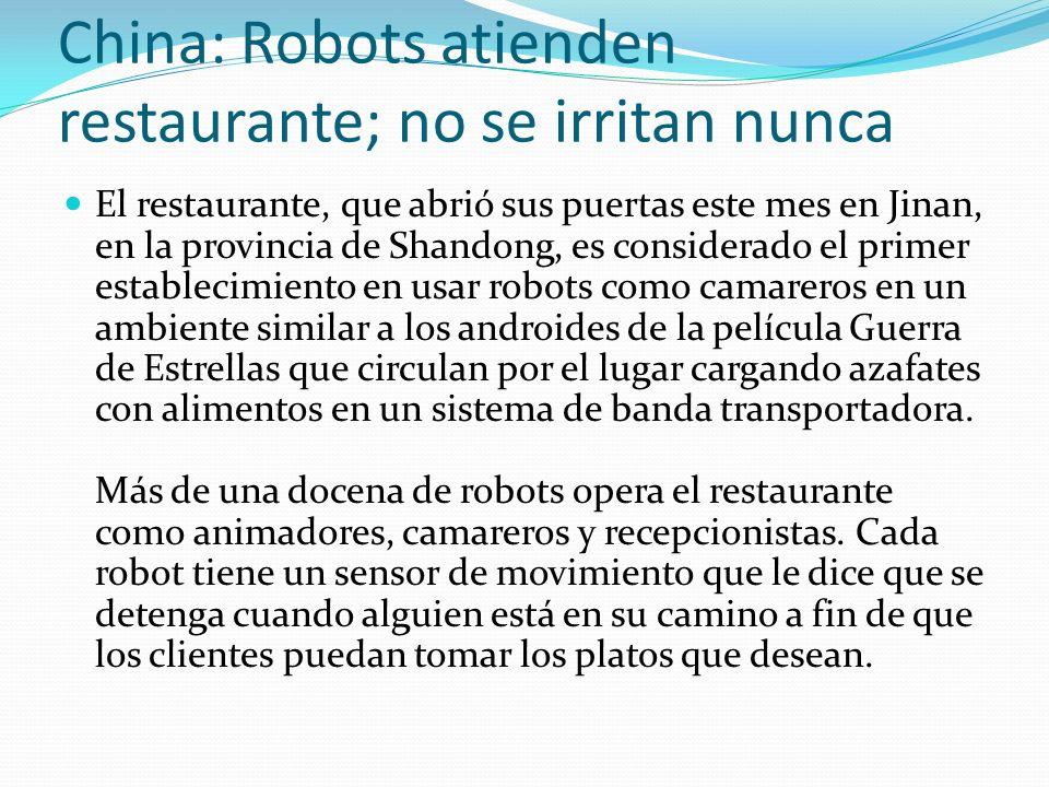 China: Robots atienden restaurante; no se irritan nunca El restaurante, que abrió sus puertas este mes en Jinan, en la provincia de Shandong, es considerado el primer establecimiento en usar robots como camareros en un ambiente similar a los androides de la película Guerra de Estrellas que circulan por el lugar cargando azafates con alimentos en un sistema de banda transportadora.
