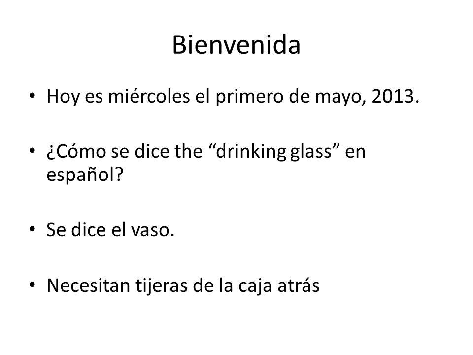 Bienvenida Hoy es miércoles el primero de mayo, 2013. ¿Cómo se dice the drinking glass en español? Se dice el vaso. Necesitan tijeras de la caja atrás