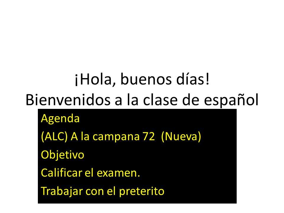 ¡Hola, buenos días! Bienvenidos a la clase de español Agenda (ALC) A la campana 72 (Nueva) Objetivo Calificar el examen. Trabajar con el preterito