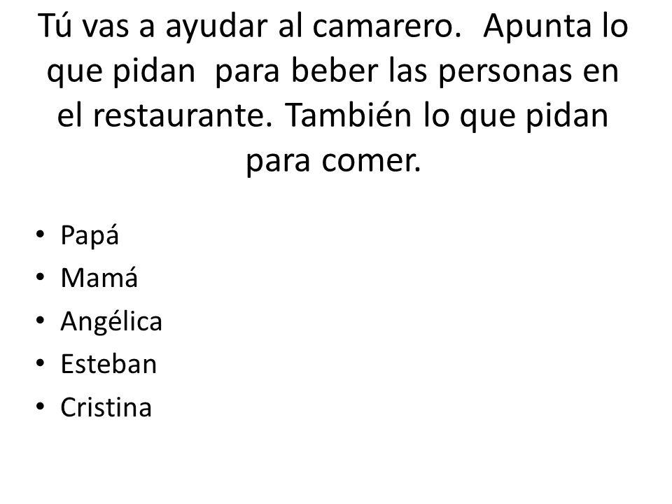 Tú vas a ayudar al camarero. Apunta lo que pidan para beber las personas en el restaurante. También lo que pidan para comer. Papá Mamá Angélica Esteba