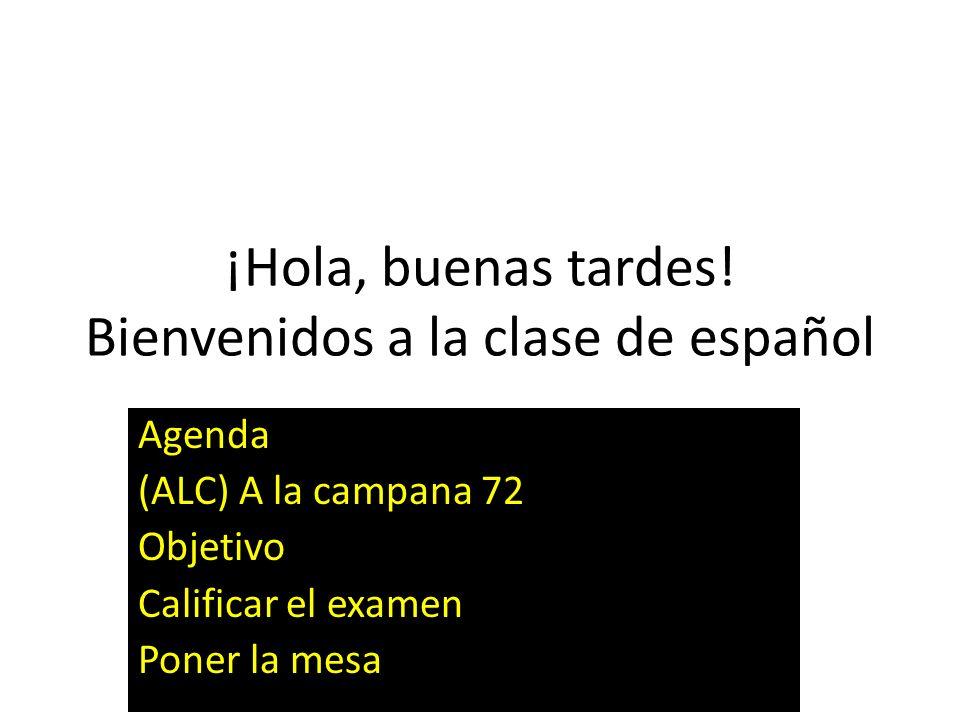 ¡Hola, buenas tardes! Bienvenidos a la clase de español Agenda (ALC) A la campana 72 Objetivo Calificar el examen Poner la mesa