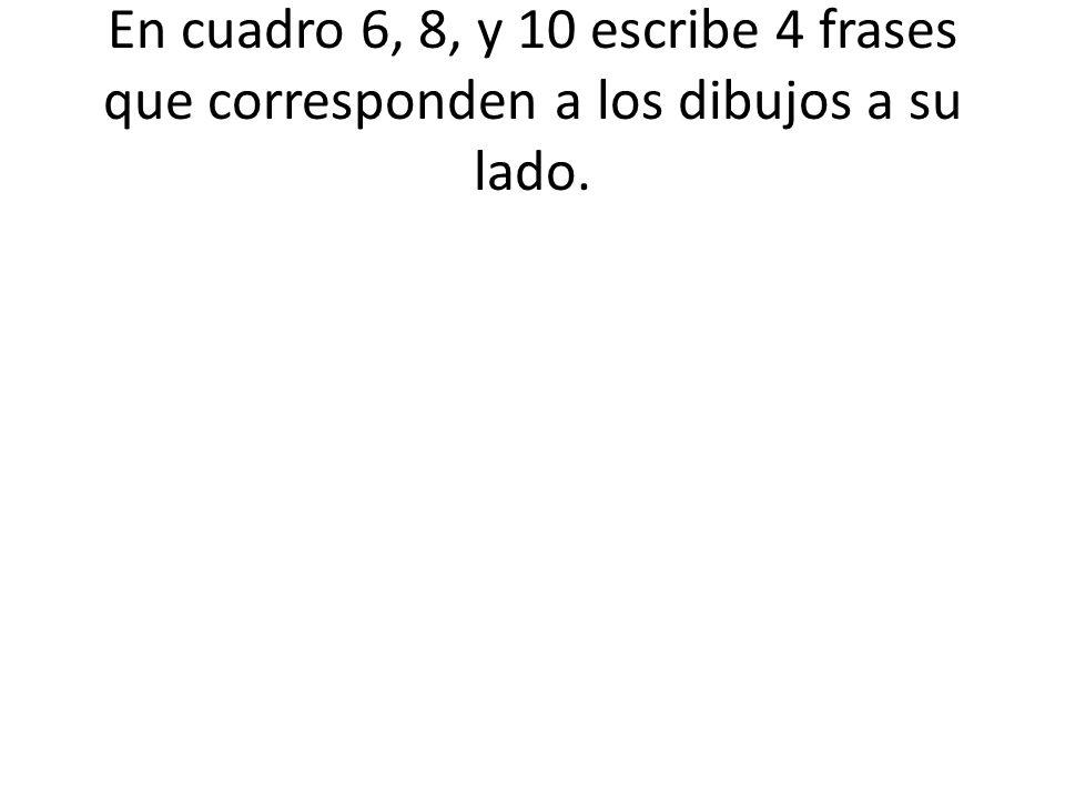 En cuadro 6, 8, y 10 escribe 4 frases que corresponden a los dibujos a su lado.