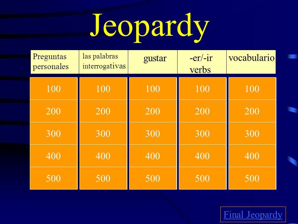 Jeopardy Preguntas personales las palabras interroga tivas gustar -er/-ir verbs vocabulario Final Jeopardy 100 200 500 400 300 100 200 500 400 300 100