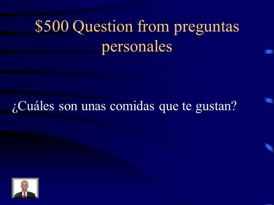 $500 Question from preguntas personales ¿Cuáles son unas comidas que te gustan?