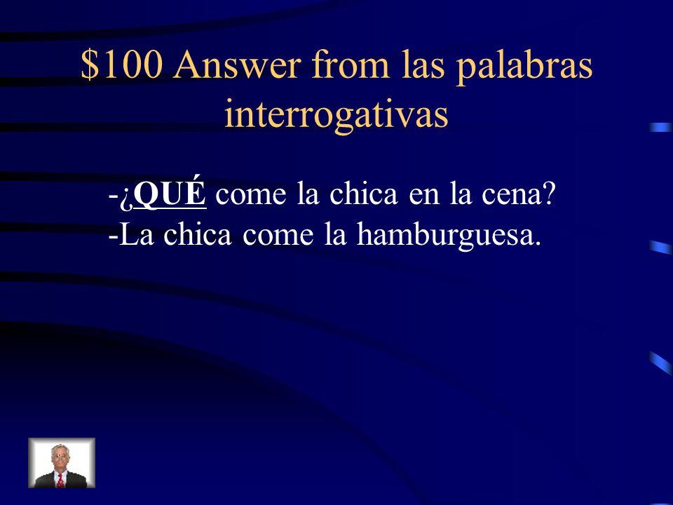 $100 Answer from las palabras interrogativas -¿QUÉ come la chica en la cena? -La chica come la hamburguesa.