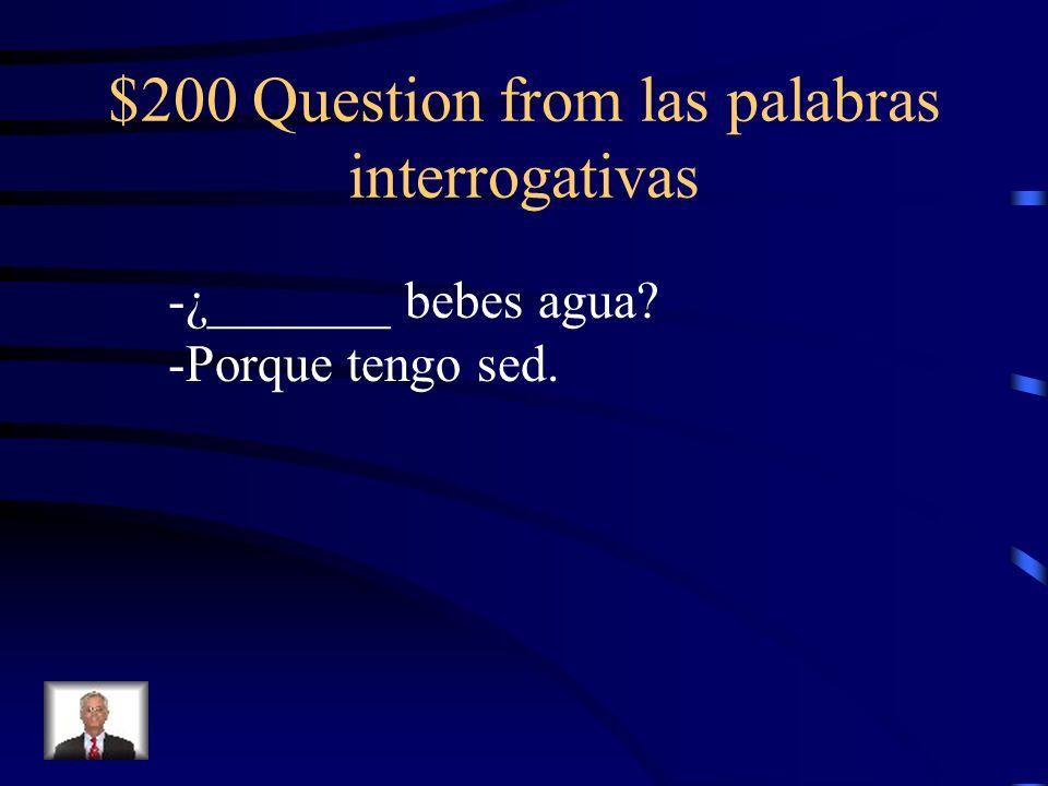 $200 Question from las palabras interrogativas -¿_______ bebes agua? -Porque tengo sed.