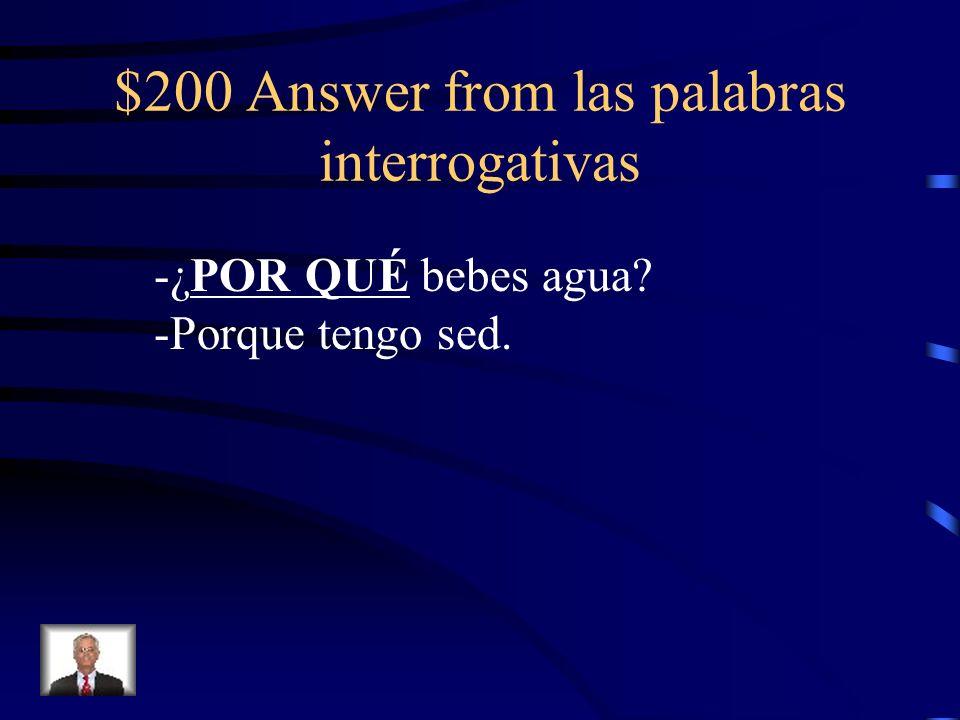$200 Answer from las palabras interrogativas -¿POR QUÉ bebes agua? -Porque tengo sed.