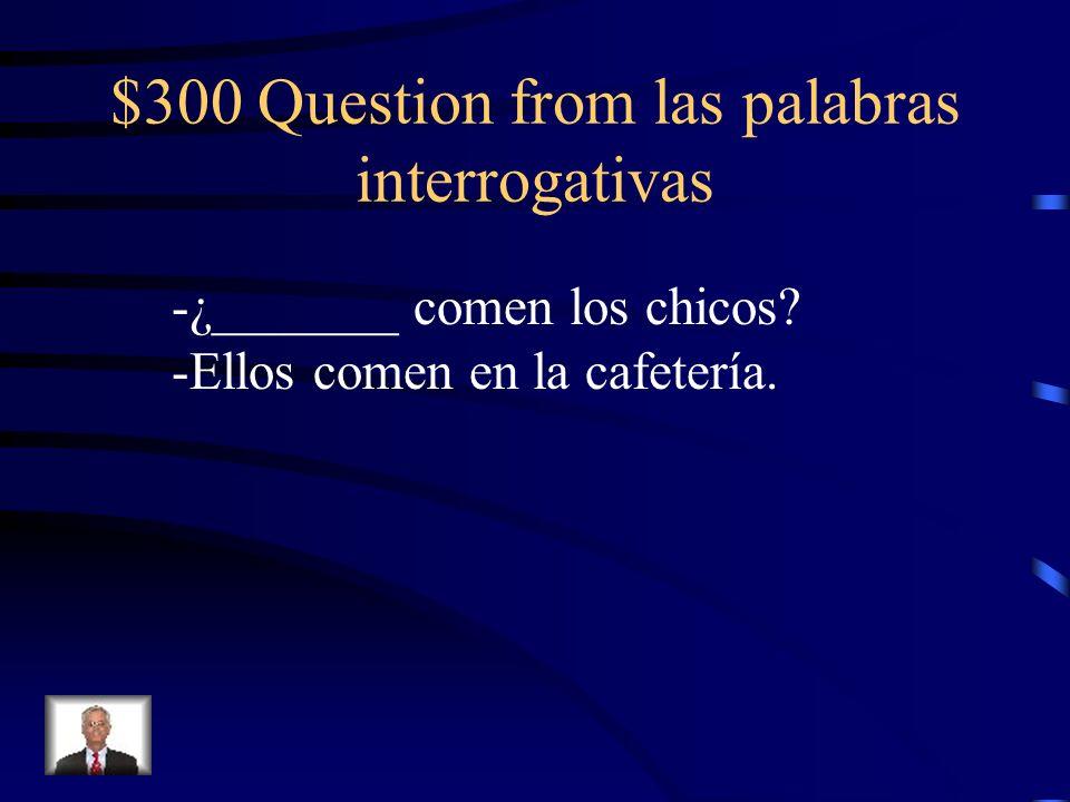 $300 Question from las palabras interrogativas -¿_______ comen los chicos? -Ellos comen en la cafetería.