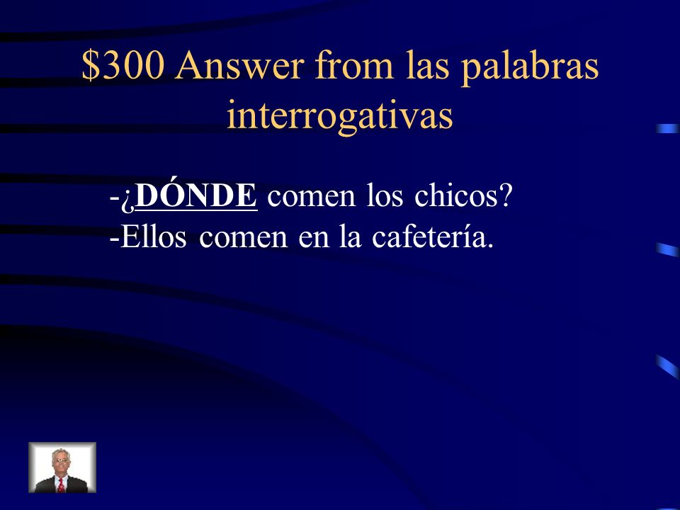 $300 Answer from las palabras interrogativas -¿DÓNDE comen los chicos? -Ellos comen en la cafetería.
