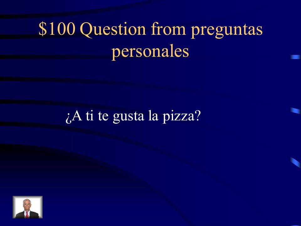 $100 Question from preguntas personales ¿A ti te gusta la pizza?
