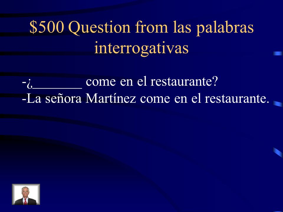 $500 Question from las palabras interrogativas -¿_______ come en el restaurante? -La señora Martínez come en el restaurante.